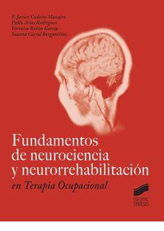 Fundamentos de neurociencia y neurorrehabilitación en      terapia ocupacional  / F. Javier Cudeiro Mazaira ... [et al.].      -- Madrid : Síntesis, D. L. 2015 http://absysnetweb.bbtk.ull.es/cgi-bin/abnetopac01?TITN=529812