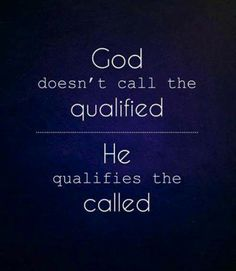 1 Corinthians 1:27-29 God doesn't call the Qualified He qualifies the Called