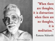 When there are thoughts, it is distraction: when there are no thoughts, it is meditation. Sri Ramana Maharshi Quote.