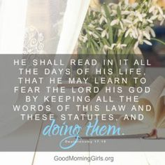 He shall read in it all the days of his life, that he may learn to fear the Lord his God by keeping all the words of this law and these statutes, and doing them. Deuteronomy 17:19