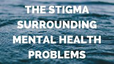 The Stigma Surrounding Mental Health Problems