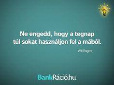 Ne engedd, hogy a tegnap túl sokat használjon fel a mából. - Will Rogers, www.bankracio.hu idézet