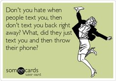Don't you hate when people text you, then don't text you back right away? What, did they just text you and then throw their phone?
