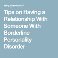 Tips on Having a Relationship With Someone With Borderline Personality Disorder