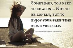 THERE IS NOTHING WRONG WITH BIENG ALONE, YOU DONT ALWAYS NEED COMPANY, THE SOONER YOU APPLY THIS TO YOUR LIFE THE BETTER.