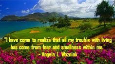 """I have come to realize that all my trouble with living has come from fear and smallness within me."""