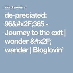 de-preciated: 96/365 - Journey to the exit | wonder / wander | Bloglovin'
