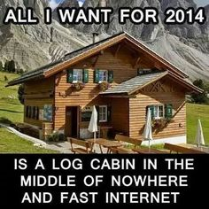 All i want for 2014: a log cabin in the middle of niwhere and great wifi