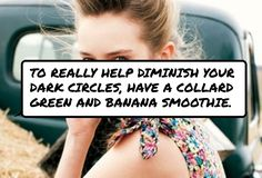 To #really help diminish your dark circles, have a collard green and banana smoothie.