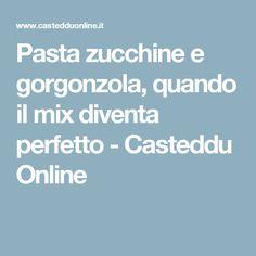 Pasta zucchine e gorgonzola, quando il mix diventa perfetto - Casteddu Online