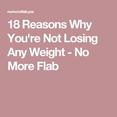 18 Reasons Why You're Not Losing Any Weight - No More Flab