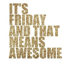 Its friday and that means awesome friday happy friday friday quotes
