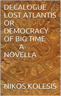 DECALOGUE LOST ATLANTIS OR DEMOCRACY OF BIG TIME A NOVELLA - Kindle edition by NIKOS KOLESIS. Literature & Fiction Kindle eBooks @ Amazon.com.