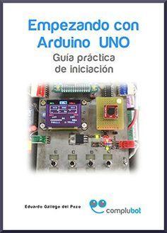 Empezando con arduino uno: guía práctica de iniciación- 2ª edición. / Eduardo Gallego del Pozo. 2014.
