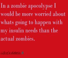 A scary thought amongst a little Zombie/T1D humor... With Any Type of Apocolypse, How would you prep for Type 1 Diabetes/Insulin?! ---> I can see myself breaking into every pharmacy. Not for bandages but insulin and cold packs! And then I would die eventually because of finite supplies and refrigeration issues.