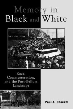 Memory in Black and White:Race, Commemoration, and the Post-Bellum Landscape