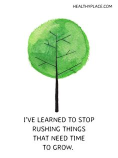 Positive Quote: I've learned to stop rushing things that need time to grow. www.HealthyPlace.com