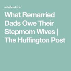What Remarried Dads Owe Their Stepmom Wives | The Huffington Post