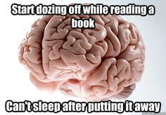 Start dozing off while reading a book Can't sleep after putting it away Scumbag Brain