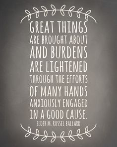 Great things are brought about and burdens are lightened through the efforts of many hands anxiously engaged in a good cause. - Elder M. Russell Ballard