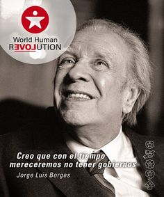 I think that over time deserve not to have governments  Jorge Luis Borges    www.facebook.com/worldhumanrevolution