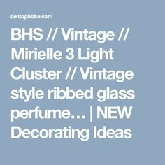 BHS // Vintage // Mirielle 3 Light Cluster // Vintage style ribbed glass perfume… | NEW Decorating Ideas