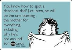 You know how to spot a deadbeat dad? Just listen, he will be the one blaming the mother for everything, including why he's not around!