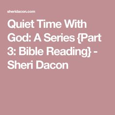 Quiet Time With God: A Series {Part 3: Bible Reading} - Sheri Dacon
