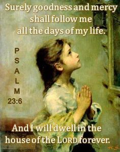 "Surely Goodness and Mercy Shall Follow Me. - Psalm 23:6 Surely goodness and mercy shall follow me all the days of my life: and I will dwell in the house of the LORD for ever."" - http://access-jesus.com/Psalms/Psalms_23.html"
