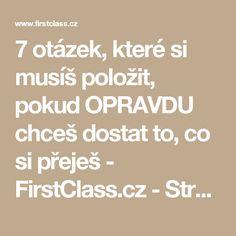 7 otázek, které si musíš položit, pokud OPRAVDU chceš dostat to, co si přeješ - FirstClass.cz - Stránky 3