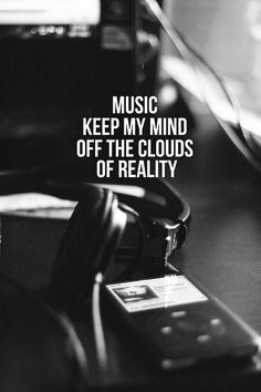 Music keeps my mind off the clouds of reality.
