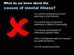  What do we know about the  causes of mental illness? It is not the consequence of poor parenting or ba...