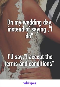 """On my wedding day, instead of saying ,""""I do""""    I'll say,""""I accept the terms and conditions"""""""