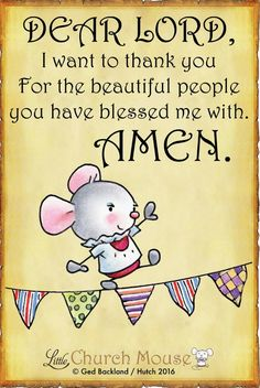♡♡♡ Dear Lord, I want to thank you For the beautiful people you have blessed me with. Amen...Little Church Mouse. 17 September 2016 ♡♡♡