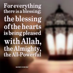 For everything there is a blessing; the blessing of the hearts is being pleased with Allah, the Almighty, the All-Powerful. - www.islam-blog.nl