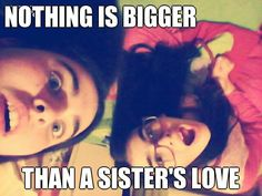 NOTHING IS BIGGER THAN A SISTER'S LOVE (courtesy of @Pinstamatic http://pinstamatic.com)