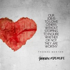 """""""Our job is to love others without stopping to inquire whether or not they are worthy."""" -Thomas Merton"""