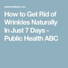 How to Get Rid of Wrinkles Naturally In Just 7 Days - Public Health ABC