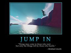 """JUMP IN  """"Things may come to those who wait ... but only the things left by those who hustle.""""  -Abraham Lincoln   #quote #inspiration #hustle #AbrahamLincoln   ➤ Image credit: www.successwallpapers.com"""