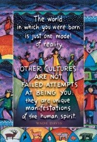Other Cultures Are Not Failed Attempts At Being You: they are unique manifestations of the human spirit. The world in which you were born is just one model of reality. Quote by Wade Davis Art by Ann Altman / remember to look at the big picture Unity In Diversity, Cultural Diversity, Cultural Competence, Anthropologie, We Are The World, In Kindergarten, Inspire Me, Life Lessons, Wise Words