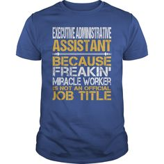Executive Administrative Assistant Because Freaking Miracle Worker Isn't An Official Job Title T-Shirt, Hoodie Executive Administrative Assistant