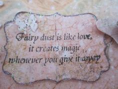 Fairy dust is like love, it creates magic whenever you give it away.