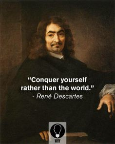 Conquer yourself rather than the world > René Descartes