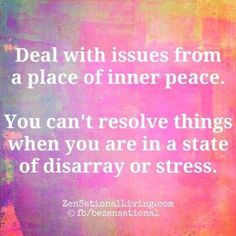 """""""Deal with issues from a place of inner peace. You can't resolve things when you are in a state of disarray or stress."""""""