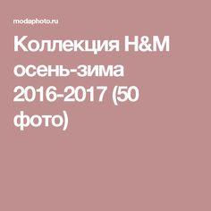 Коллекция H&M осень-зима 2016-2017 (50 фото)