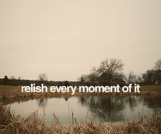 Relish every moment...! <3