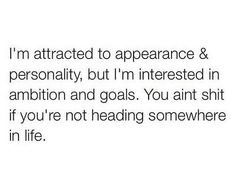 1. Your ambitions & goals 2. Your personality 3. Your appearance. And in that order. If not ✌