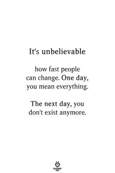 It's Unbelievable How Fast People Can Change. One Day, You Mean Everything
