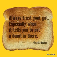 Always trust your gut. Especially when it tells you to put a donut in there. Toast Quotes, Words to Live by, quotes to live by, words of wisdom