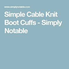 Simple Cable Knit Boot Cuffs - Simply Notable